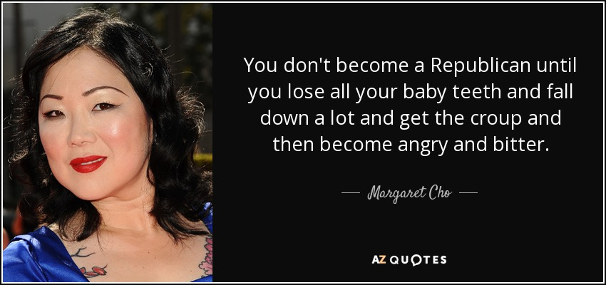 You don't become a Republican until you lose all your baby teeth and fall down a lot and get the croup and then become angry and bitter. - Margaret Cho