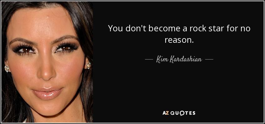 You don't become a rock star for no reason. - Kim Kardashian