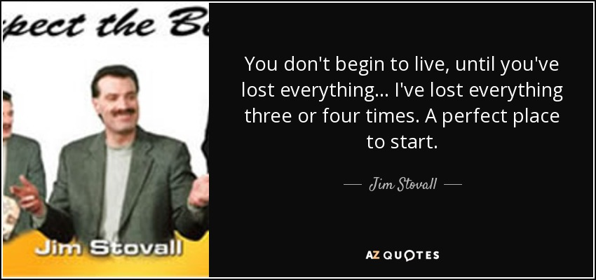 You don't begin to live, until you've lost everything... I've lost everything three or four times. A perfect place to start. - Jim Stovall