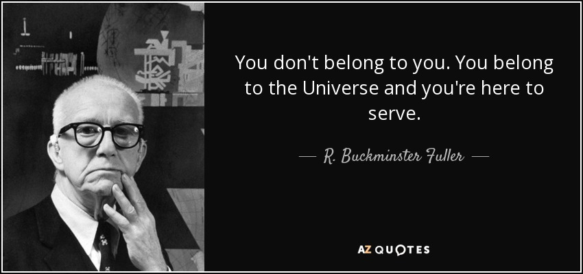 You don't belong to you. You belong to the Universe and you're here to serve. - R. Buckminster Fuller