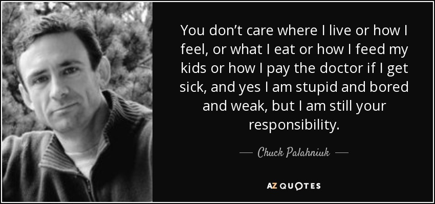 You don't care where I live or how I feel, or what I eat or how I feed my kids or how I pay the doctor if I get sick, and yes I am stupid and bored and weak, but I am still your responsibility. - Chuck Palahniuk