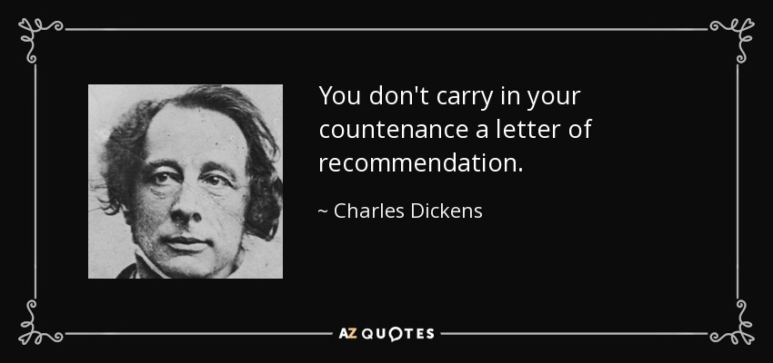 You don't carry in your countenance a letter of recommendation. - Charles Dickens