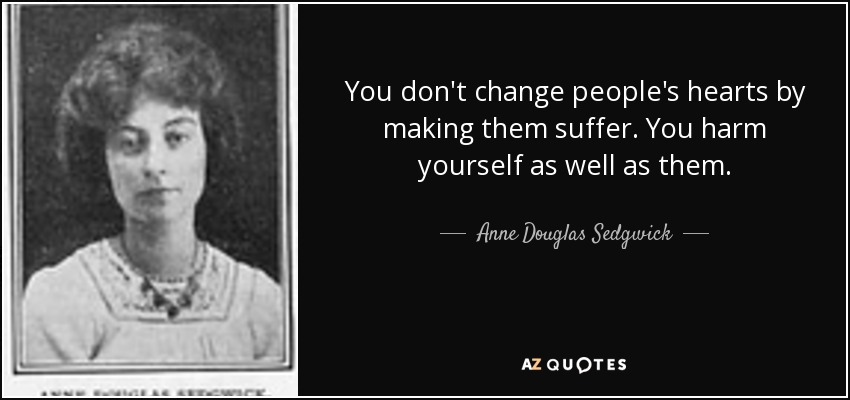 You don't change people's hearts by making them suffer. You harm yourself as well as them. - Anne Douglas Sedgwick