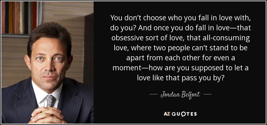 You don't choose who you fall in love with, do you? And once you do fall in love—that obsessive sort of love, that all-consuming love, where two people can't stand to be apart from each other for even a moment—how are you supposed to let a love like that pass you by? - Jordan Belfort
