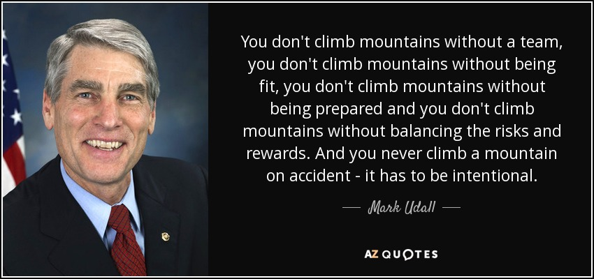 You don't climb mountains without a team, you don't climb mountains without being fit, you don't climb mountains without being prepared and you don't climb mountains without balancing the risks and rewards. And you never climb a mountain on accident - it has to be intentional. - Mark Udall