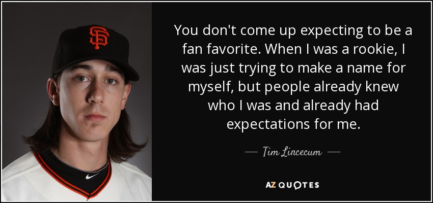 You don't come up expecting to be a fan favorite. When I was a rookie, I was just trying to make a name for myself, but people already knew who I was and already had expectations for me. - Tim Lincecum
