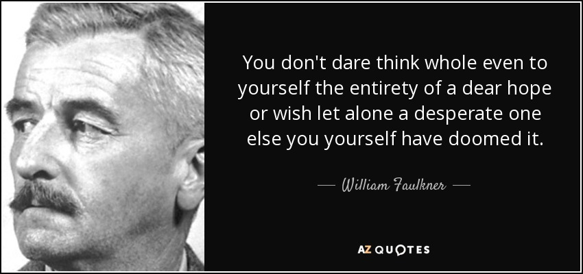 You don't dare think whole even to yourself the entirety of a dear hope or wish let alone a desperate one else you yourself have doomed it. - William Faulkner