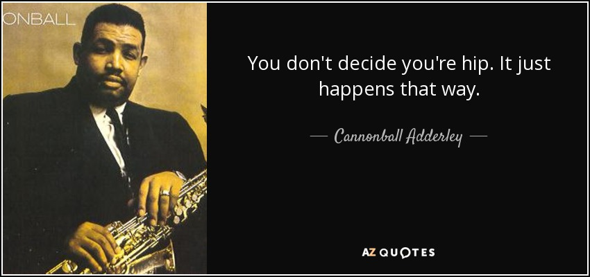 You don't decide you're hip. It just happens that way. - Cannonball Adderley