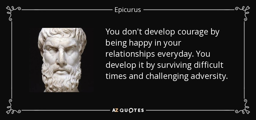 You don't develop courage by being happy in your relationships everyday. You develop it by surviving difficult times and challenging adversity. - Epicurus