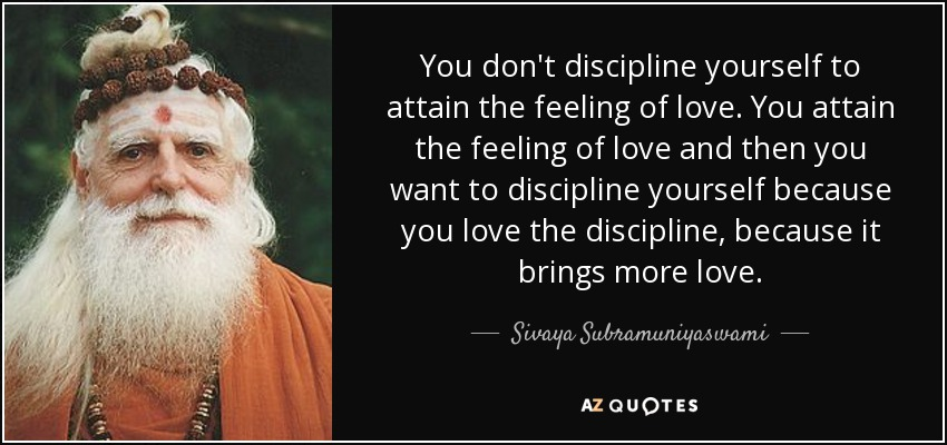 You don't discipline yourself to attain the feeling of love. You attain the feeling of love and then you want to discipline yourself because you love the discipline, because it brings more love. - Sivaya Subramuniyaswami