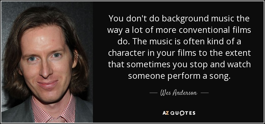 You don't do background music the way a lot of more conventional films do. The music is often kind of a character in your films to the extent that sometimes you stop and watch someone perform a song. - Wes Anderson