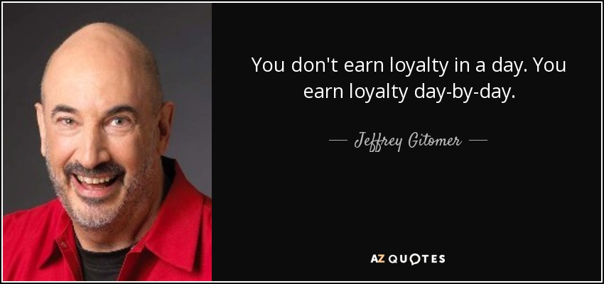 You don't earn loyalty in a day. You earn loyalty day-by-day. - Jeffrey Gitomer