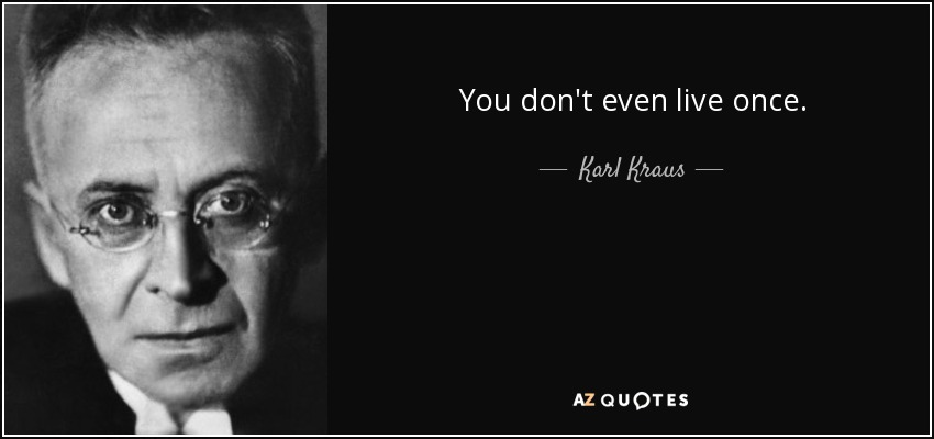 You don't even live once. - Karl Kraus