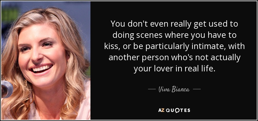 You don't even really get used to doing scenes where you have to kiss, or be particularly intimate, with another person who's not actually your lover in real life. - Viva Bianca