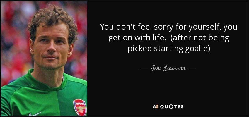 Jens Lehmann Quote You Dont Feel Sorry For Yourself You Get On