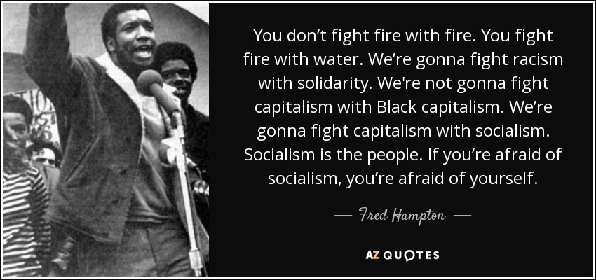 You don't fight fire with fire. You fight fire with water. We're gonna fight racism with solidarity. We're not gonna fight capitalism with Black capitalism. We're gonna fight capitalism with socialism. Socialism is the people. If you're afraid of socialism, you're afraid of yourself. - Fred Hampton