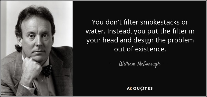 You don't filter smokestacks or water. Instead, you put the filter in your head and design the problem out of existence. - William McDonough