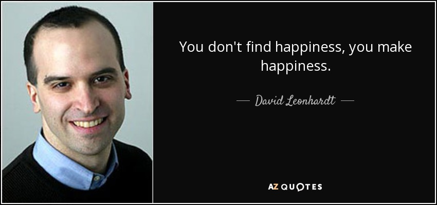 You don't find happiness, you make happiness. - David Leonhardt
