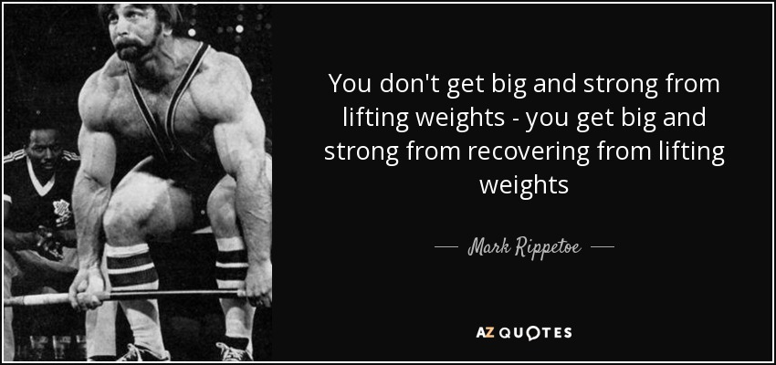 You don't get big and strong from lifting weights - you get big and strong from recovering from lifting weights - Mark Rippetoe