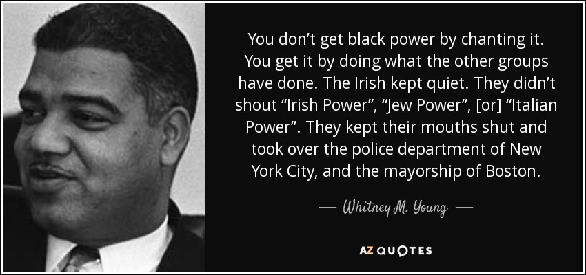 "You don't get black power by chanting it. You get it by doing what the other groups have done. The Irish kept quiet. They didn't shout ""Irish Power"", ""Jew Power"", [or] ""Italian Power"". They kept their mouths shut and took over the police department of New York City, and the mayorship of Boston. - Whitney M. Young"