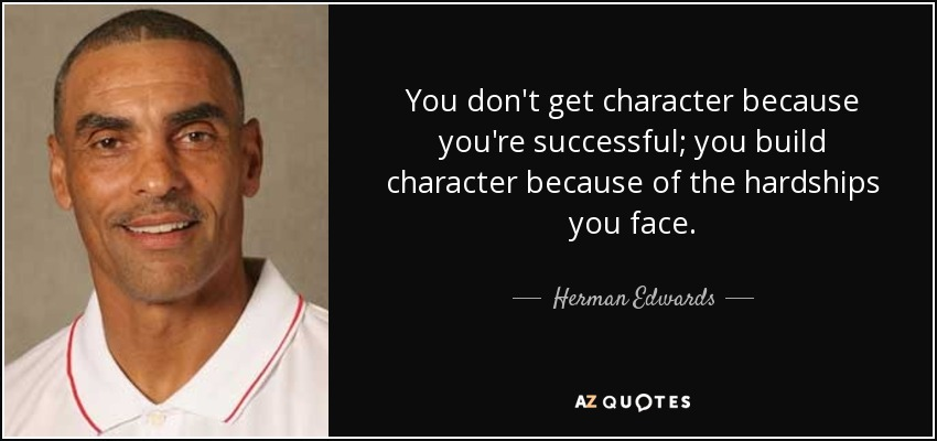 You don't get character because you're successful; you build character because of the hardships you face. - Herman Edwards