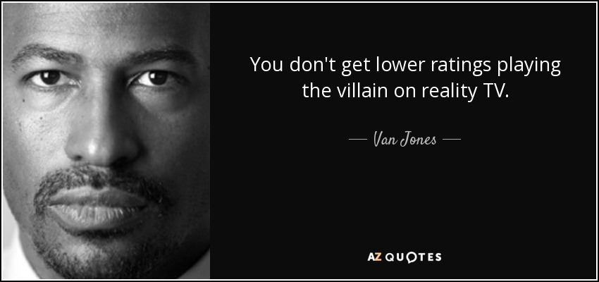 You don't get lower ratings playing the villain on reality TV. - Van Jones