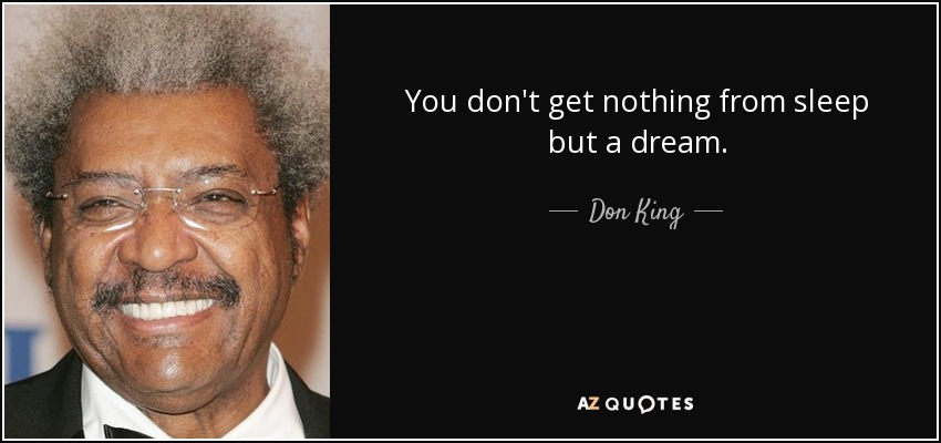 You don't get nothing from sleep but a dream. - Don King