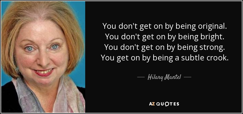 You don't get on by being original. You don't get on by being bright. You don't get on by being strong. You get on by being a subtle crook. - Hilary Mantel