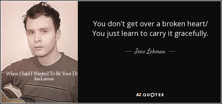 You don't get over a broken heart/ You just learn to carry it gracefully. - Jens Lekman