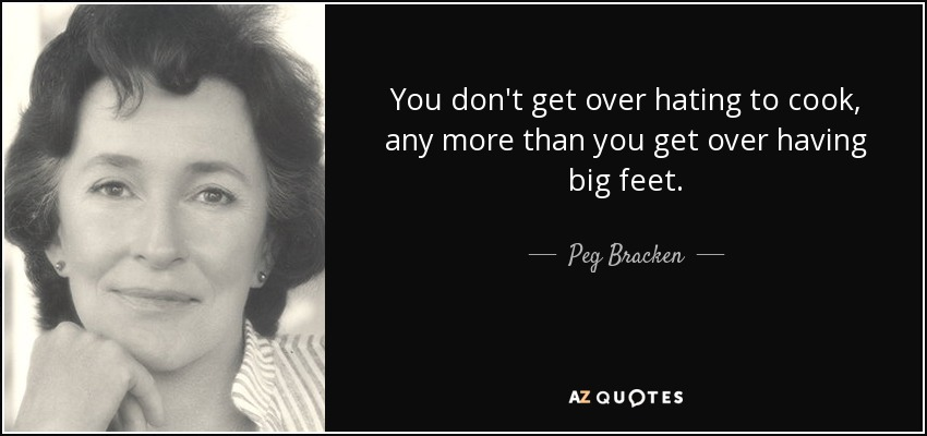 You don't get over hating to cook, any more than you get over having big feet. - Peg Bracken