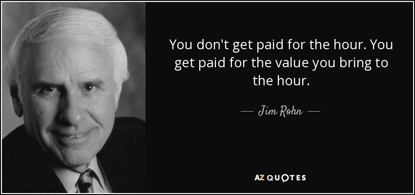 You don't get paid for the hour. You get paid for the value you bring to the hour. - Jim Rohn