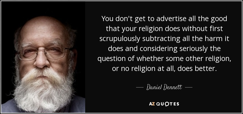 You don't get to advertise all the good that your religion does without first scrupulously subtracting all the harm it does and considering seriously the question of whether some other religion, or no religion at all, does better. - Daniel Dennett