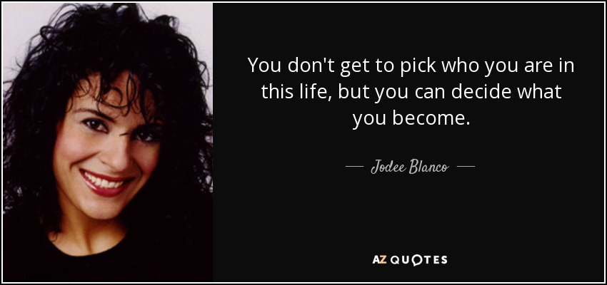 You don't get to pick who you are in this life, but you can decide what you become. - Jodee Blanco