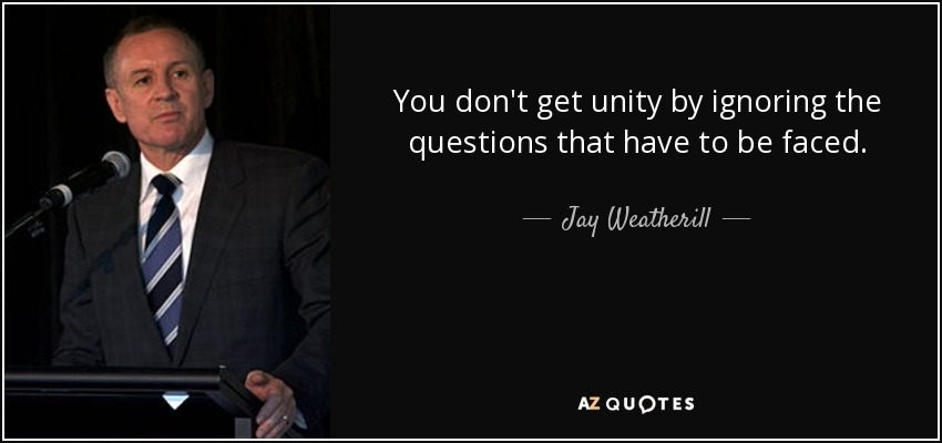 You don't get unity by ignoring the questions that have to be faced. - Jay Weatherill