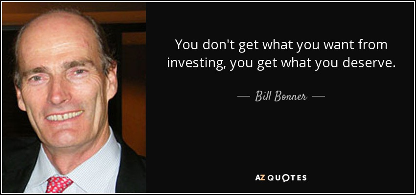 You don't get what you want from investing, you get what you deserve. - Bill Bonner