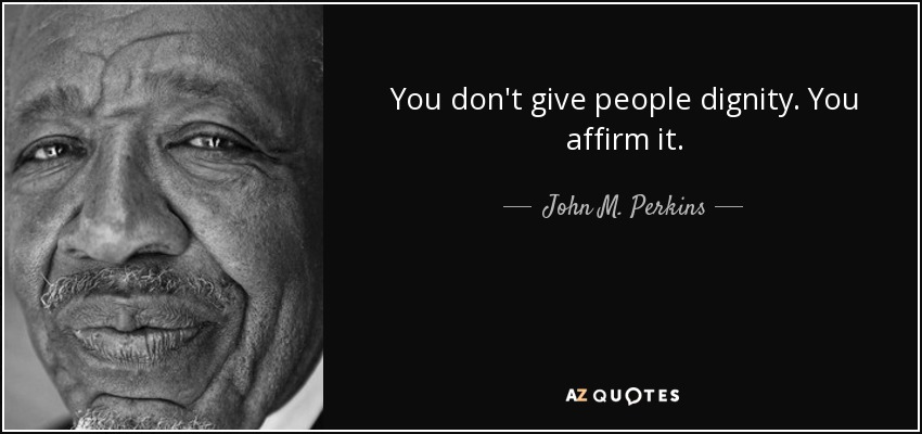 You don't give people dignity. You affirm it. - John M. Perkins