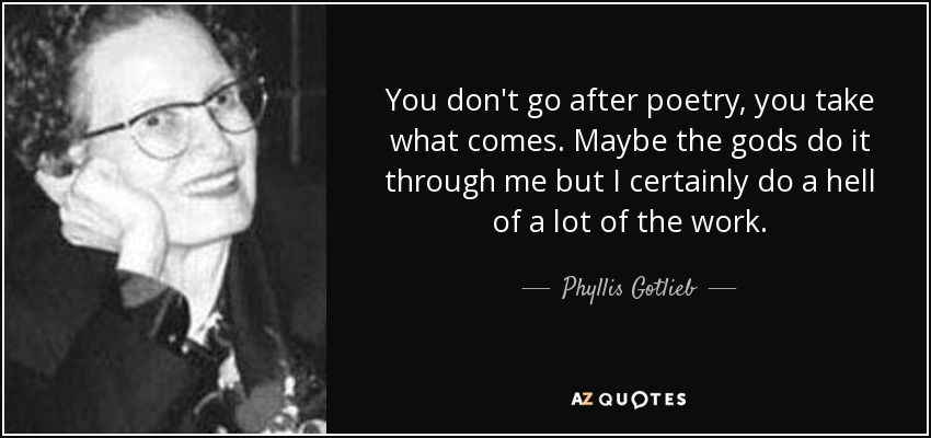 You don't go after poetry, you take what comes. Maybe the gods do it through me but I certainly do a hell of a lot of the work. - Phyllis Gotlieb