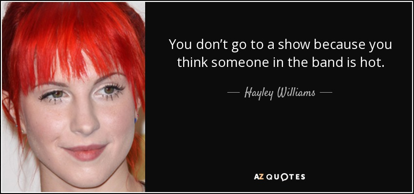You don't go to a show because you think someone in the band is hot. - Hayley Williams