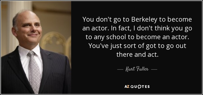 You don't go to Berkeley to become an actor. In fact, I don't think you go to any school to become an actor. You've just sort of got to go out there and act. - Kurt Fuller