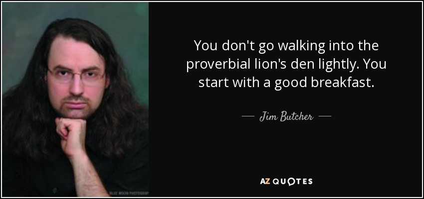 You don't go walking into the proverbial lion's den lightly. You start with a good breakfast. - Jim Butcher