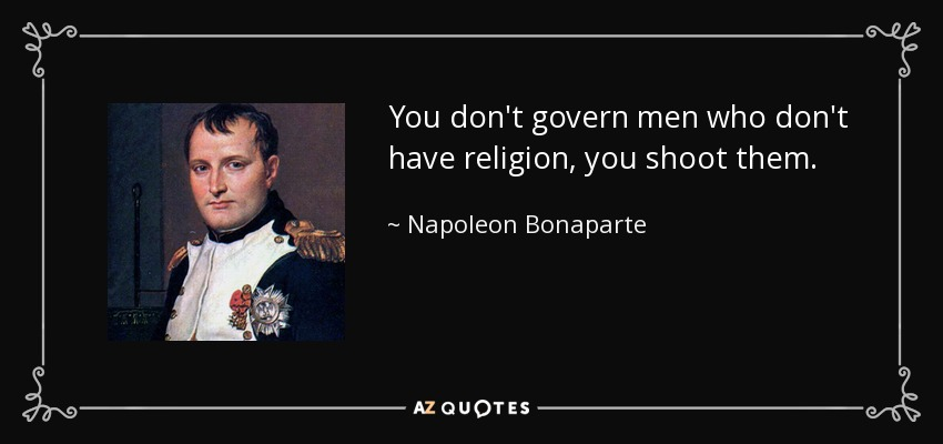 You don't govern men who don't have religion, you shoot them. - Napoleon Bonaparte
