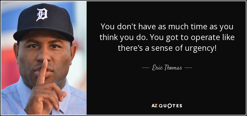 You don't have as much time as you think you do. You got to operate like there's a sense of urgency! - Eric Thomas