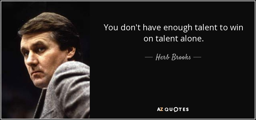 You don't have enough talent to win on talent alone. - Herb Brooks