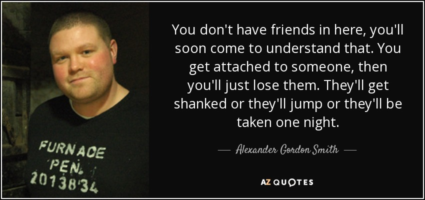 Alexander Gordon Smith Quote You Dont Have Friends In Here Youll