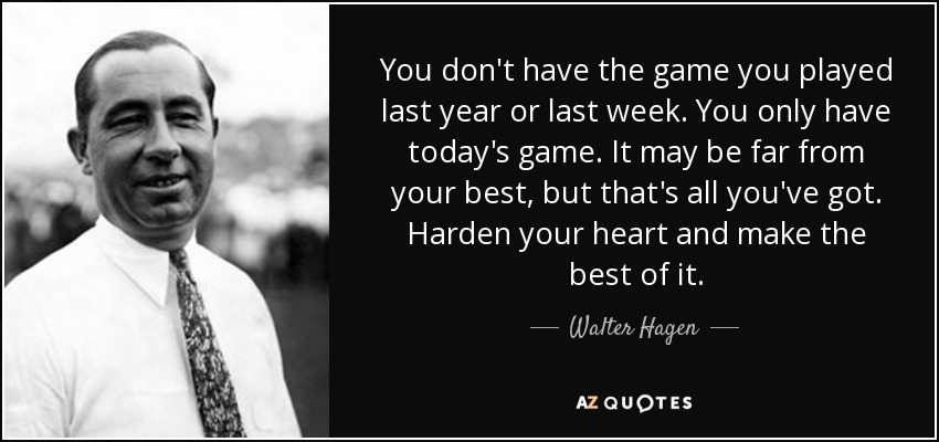 You don't have the game you played last year or last week. You only have today's game. It may be far from your best, but that's all you've got. Harden your heart and make the best of it. - Walter Hagen