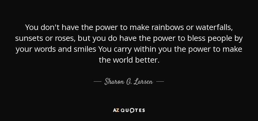 You don't have the power to make rainbows or waterfalls, sunsets or roses, but you do have the power to bless people by your words and smiles You carry within you the power to make the world better. - Sharon G. Larsen