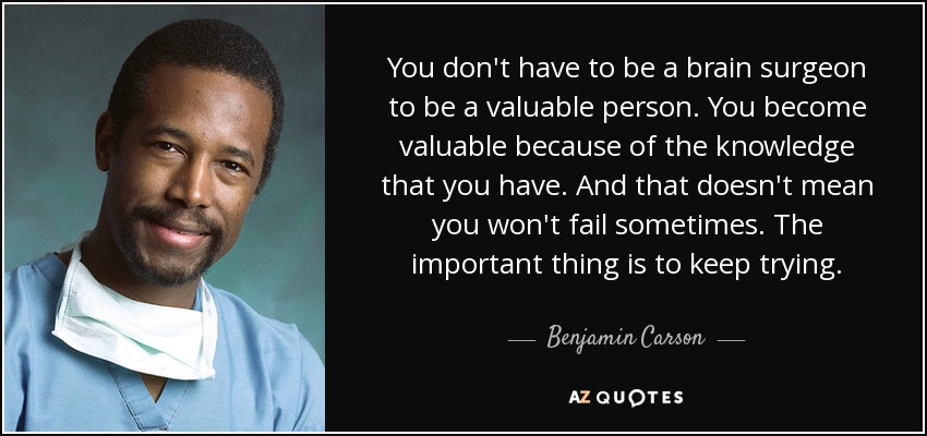 You don't have to be a brain surgeon to be a valuable person. You become valuable because of the knowledge that you have. And that doesn't mean you won't fail sometimes. The important thing is to keep trying. - Benjamin Carson