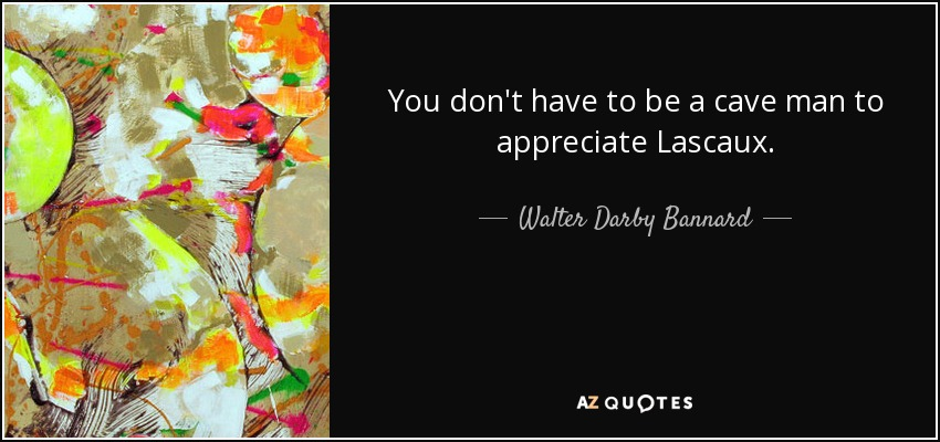 You don't have to be a cave man to appreciate Lascaux. - Walter Darby Bannard