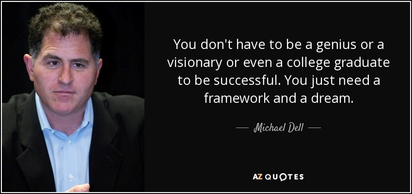 You don't have to be a genius or a visionary or even a college graduate to be successful. You just need a framework and a dream. - Michael Dell
