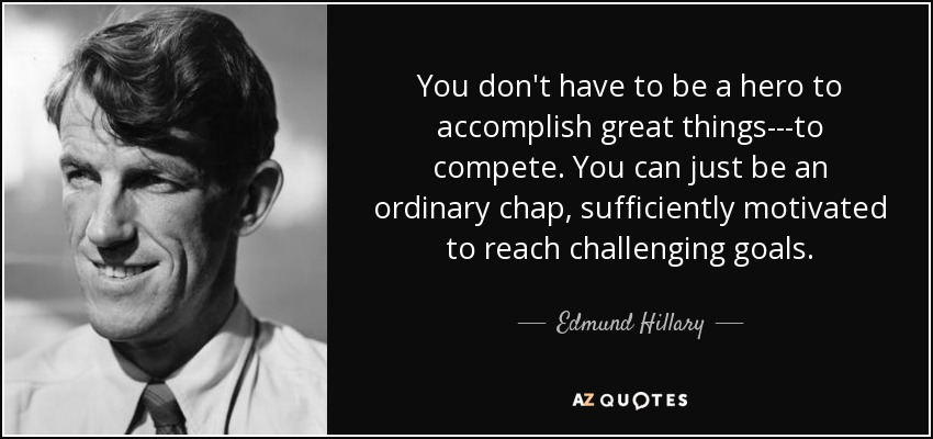 You don't have to be a hero to accomplish great things---to compete. You can just be an ordinary chap, sufficiently motivated to reach challenging goals. - Edmund Hillary